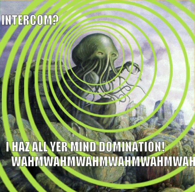 INTERCOM?  I HAZ ALL YOUR MIND DOMINATION!
