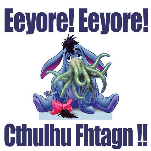 EEYORE!  EEYORE!  CTHULHU FHTAGN!!