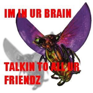 IM IN UR BRAIN, TALKIN TO ALL UR FRIENDZ